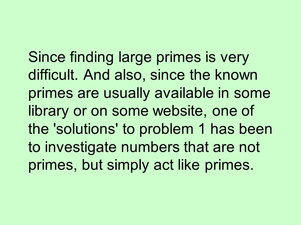 Since finding large primes is very difficult. And also, since the known primes are usually available in some library or on some website, one of the 's
