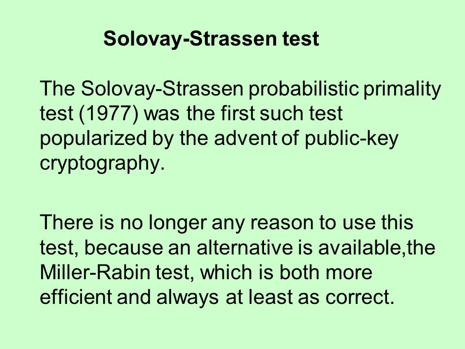 Solovay-Strassen test The Solovay-Strassen probabilistic primality test (1977) was the first such test popularized by the advent of public-key cryptog
