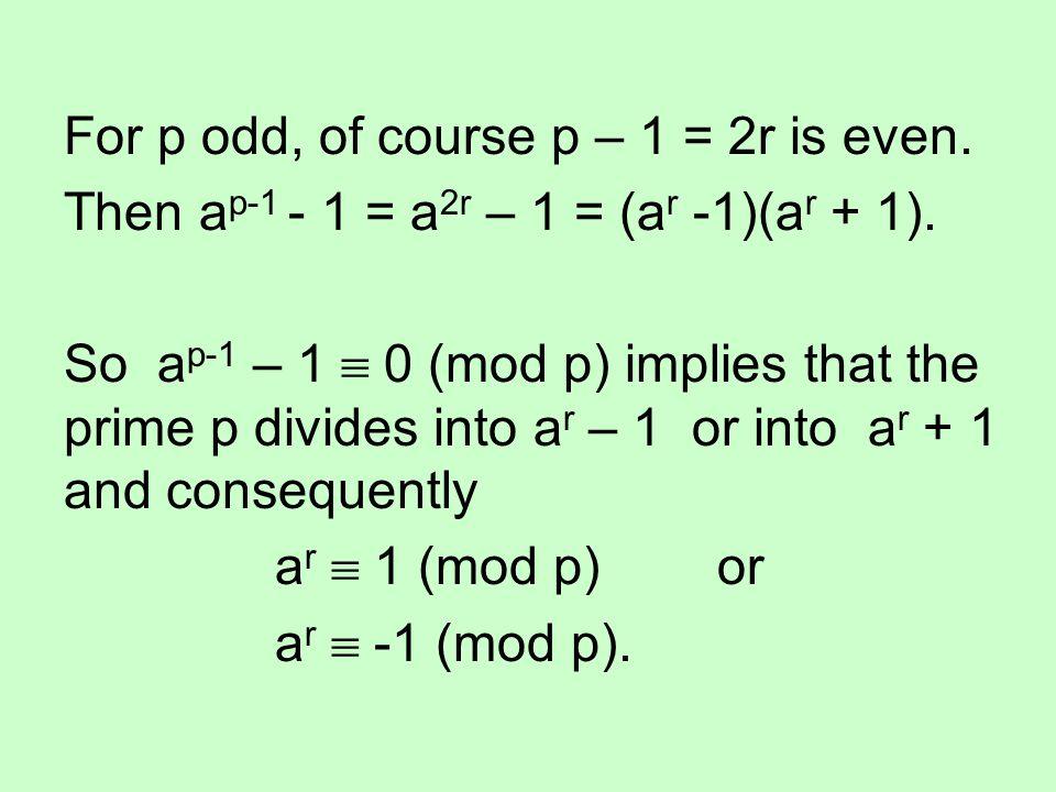 For p odd, of course p – 1 = 2r is even. Then a p-1 - 1 = a 2r – 1 = (a r -1)(a r + 1). So a p-1 – 1  0 (mod p) implies that the prime p divides into