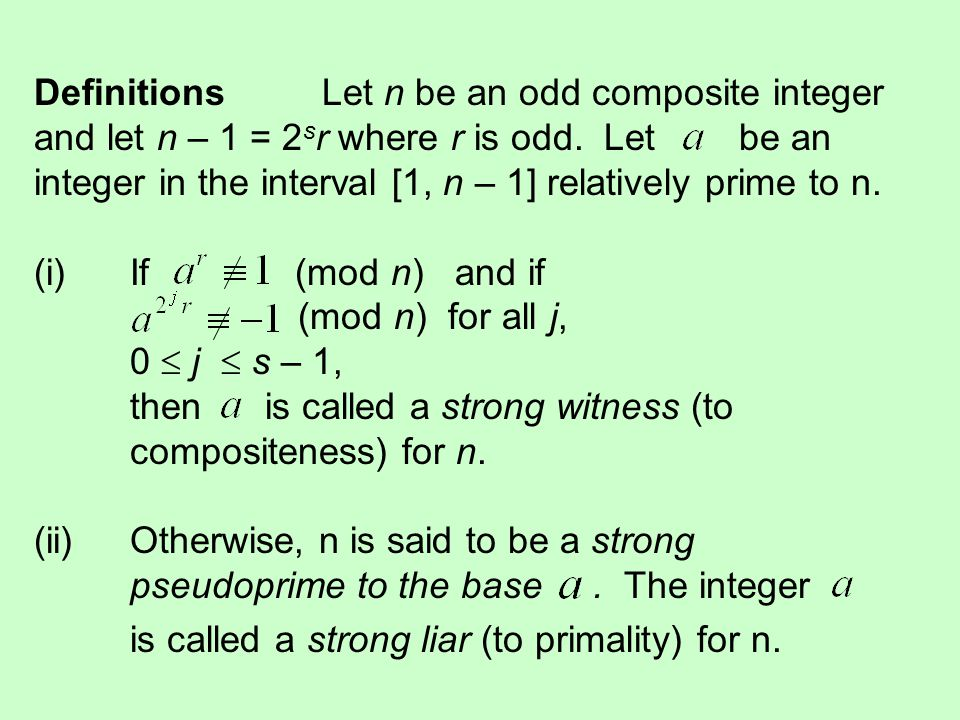 DefinitionsLet n be an odd composite integer and let n – 1 = 2 s r where r is odd. Let be an integer in the interval [1, n – 1] relatively prime to n.