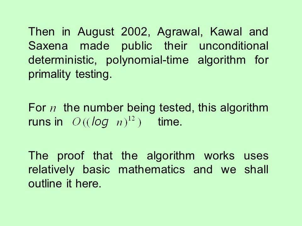 Then in August 2002, Agrawal, Kawal and Saxena made public their unconditional deterministic, polynomial-time algorithm for primality testing. For the