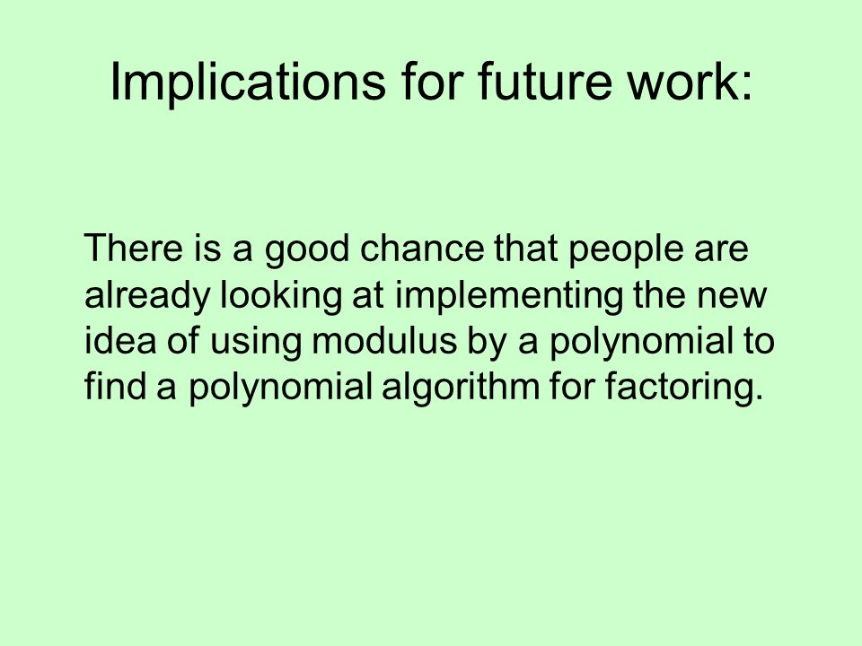 Implications for future work: There is a good chance that people are already looking at implementing the new idea of using modulus by a polynomial to