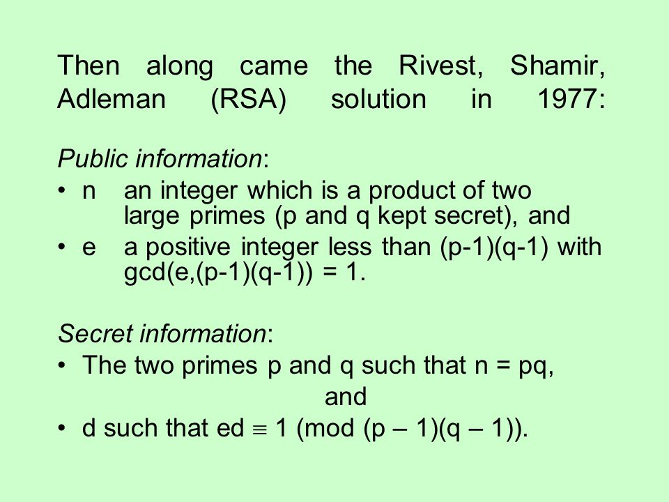 Then along came the Rivest, Shamir, Adleman (RSA) solution in 1977: Public information: nan integer which is a product of two large primes (p and q ke