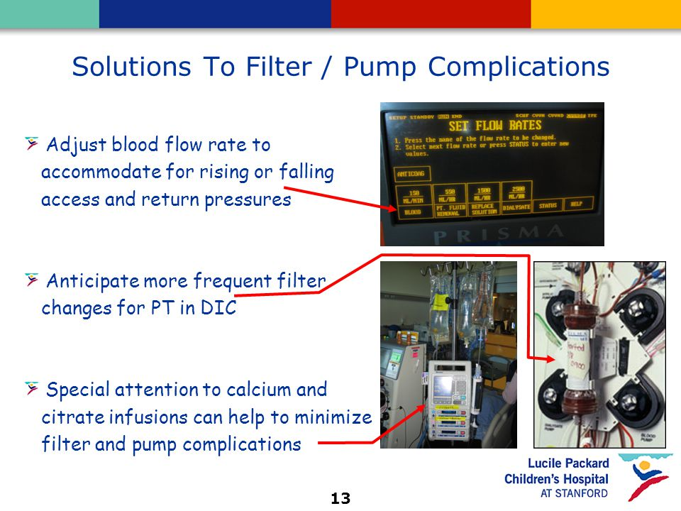 13 Solutions To Filter / Pump Complications Adjust blood flow rate to accommodate for rising or falling access and return pressures Anticipate more frequent filter changes for PT in DIC Special attention to calcium and citrate infusions can help to minimize filter and pump complications