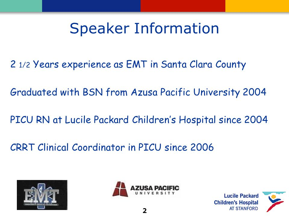 2 Speaker Information 2 1/2 Years experience as EMT in Santa Clara County Graduated with BSN from Azusa Pacific University 2004 PICU RN at Lucile Packard Children's Hospital since 2004 CRRT Clinical Coordinator in PICU since 2006