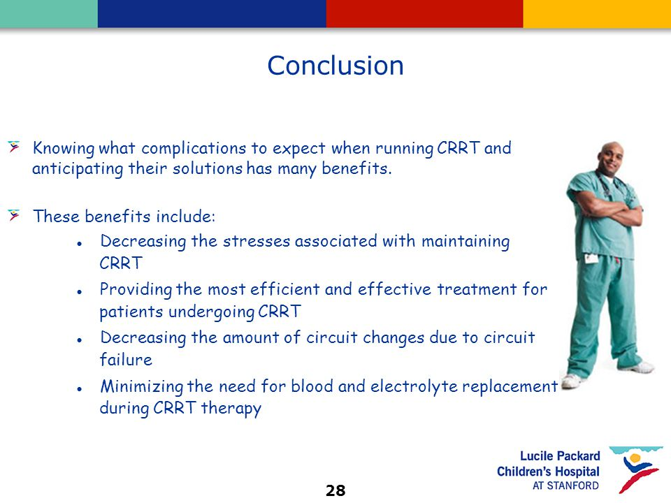 28 Conclusion Knowing what complications to expect when running CRRT and anticipating their solutions has many benefits. These benefits include: ● Dec