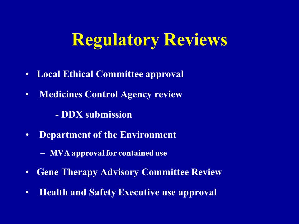 Regulatory Reviews Local Ethical Committee approval Medicines Control Agency review - DDX submission Department of the Environment –MVA approval for contained use Gene Therapy Advisory Committee Review Health and Safety Executive use approval