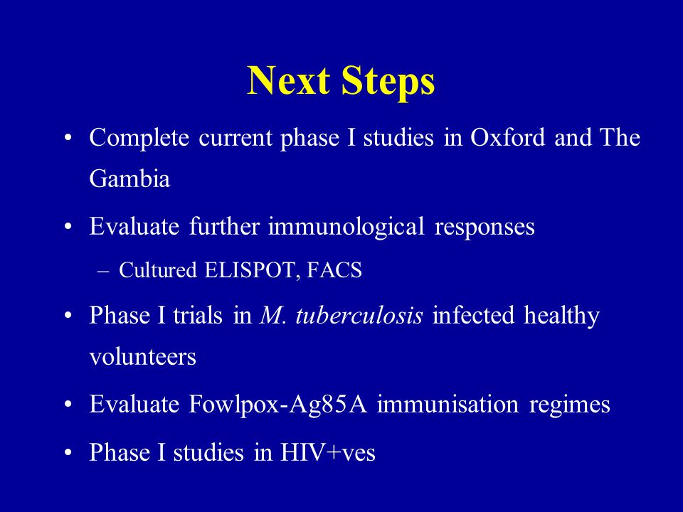 Next Steps Complete current phase I studies in Oxford and The Gambia Evaluate further immunological responses –Cultured ELISPOT, FACS Phase I trials in M.