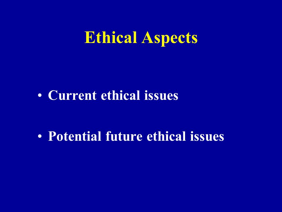 Ethical Aspects Current ethical issues Potential future ethical issues