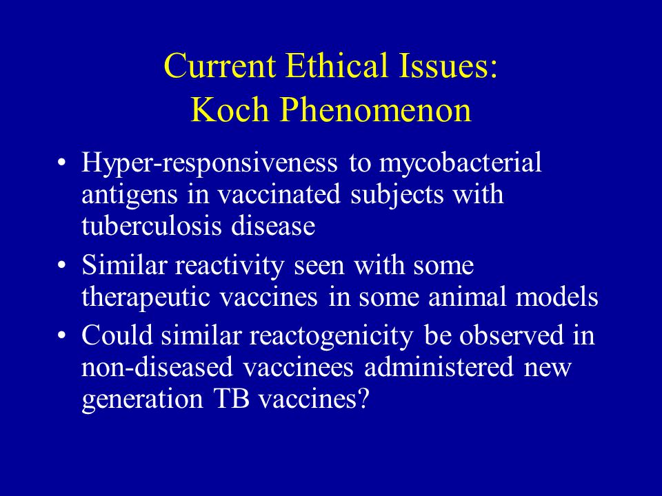 Current Ethical Issues: Koch Phenomenon Hyper-responsiveness to mycobacterial antigens in vaccinated subjects with tuberculosis disease Similar reactivity seen with some therapeutic vaccines in some animal models Could similar reactogenicity be observed in non-diseased vaccinees administered new generation TB vaccines?