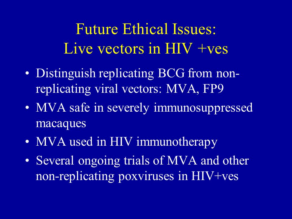 Future Ethical Issues: Live vectors in HIV +ves Distinguish replicating BCG from non- replicating viral vectors: MVA, FP9 MVA safe in severely immunosuppressed macaques MVA used in HIV immunotherapy Several ongoing trials of MVA and other non-replicating poxviruses in HIV+ves