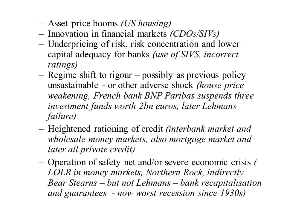 –Asset price booms (US housing) –Innovation in financial markets (CDOs/SIVs) –Underpricing of risk, risk concentration and lower capital adequacy for banks (use of SIVS, incorrect ratings) –Regime shift to rigour – possibly as previous policy unsustainable - or other adverse shock (house price weakening, French bank BNP Paribas suspends three investment funds worth 2bn euros, later Lehmans failure) –Heightened rationing of credit (interbank market and wholesale money markets, also mortgage market and later all private credit) –Operation of safety net and/or severe economic crisis ( LOLR in money markets, Northern Rock, indirectly Bear Stearns – but not Lehmans – bank recapitalisation and guarantees - now worst recession since 1930s)