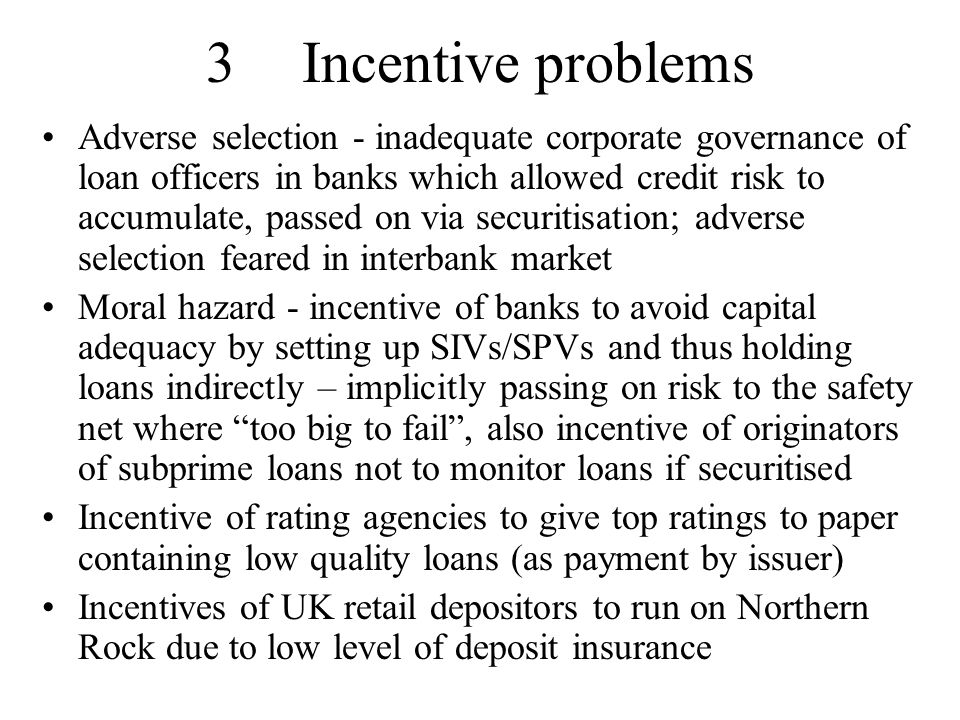 3Incentive problems Adverse selection - inadequate corporate governance of loan officers in banks which allowed credit risk to accumulate, passed on via securitisation; adverse selection feared in interbank market Moral hazard - incentive of banks to avoid capital adequacy by setting up SIVs/SPVs and thus holding loans indirectly – implicitly passing on risk to the safety net where too big to fail , also incentive of originators of subprime loans not to monitor loans if securitised Incentive of rating agencies to give top ratings to paper containing low quality loans (as payment by issuer) Incentives of UK retail depositors to run on Northern Rock due to low level of deposit insurance