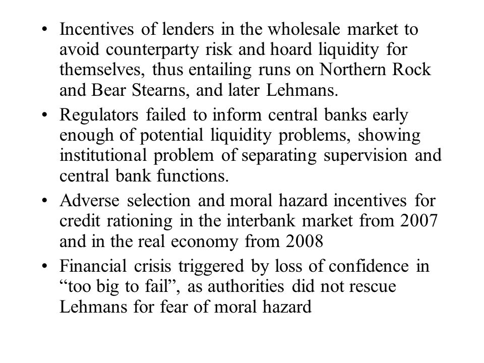 Incentives of lenders in the wholesale market to avoid counterparty risk and hoard liquidity for themselves, thus entailing runs on Northern Rock and Bear Stearns, and later Lehmans.