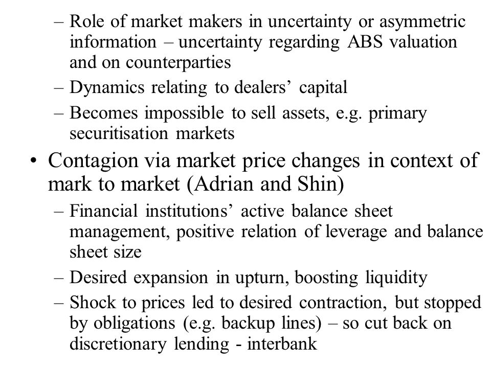 –Role of market makers in uncertainty or asymmetric information – uncertainty regarding ABS valuation and on counterparties –Dynamics relating to dealers' capital –Becomes impossible to sell assets, e.g.