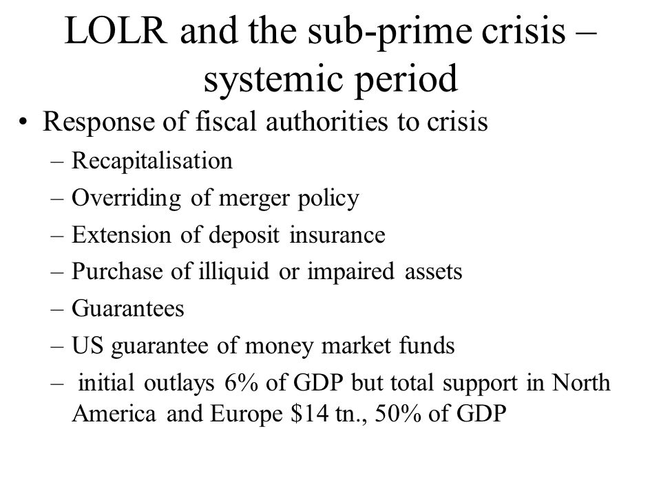 LOLR and the sub-prime crisis – systemic period Response of fiscal authorities to crisis –Recapitalisation –Overriding of merger policy –Extension of deposit insurance –Purchase of illiquid or impaired assets –Guarantees –US guarantee of money market funds – initial outlays 6% of GDP but total support in North America and Europe $14 tn., 50% of GDP