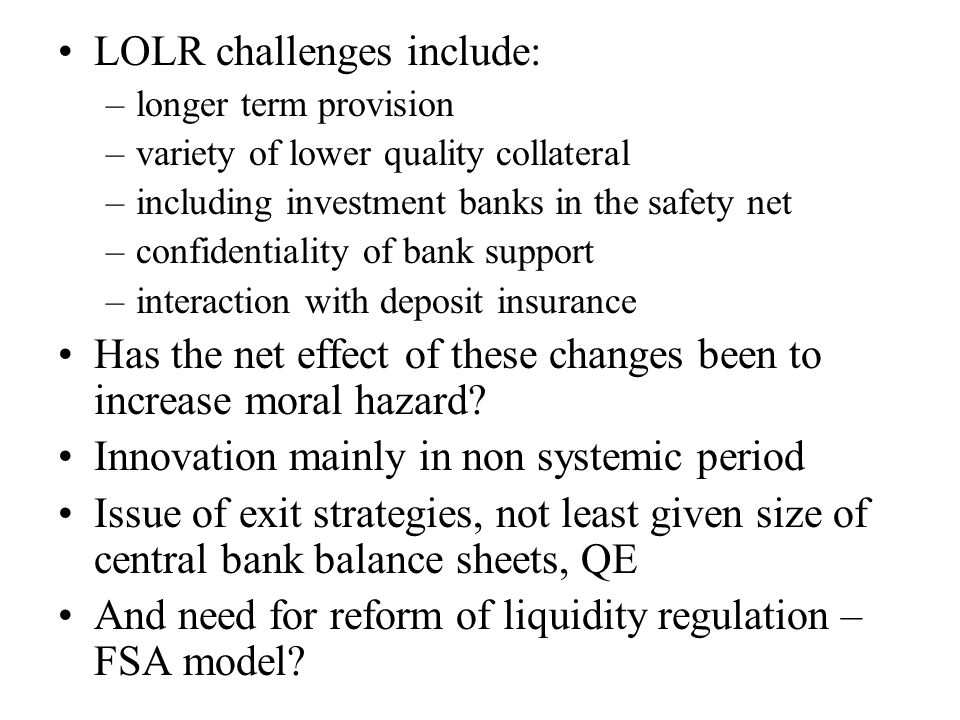 LOLR challenges include: –longer term provision –variety of lower quality collateral –including investment banks in the safety net –confidentiality of bank support –interaction with deposit insurance Has the net effect of these changes been to increase moral hazard.
