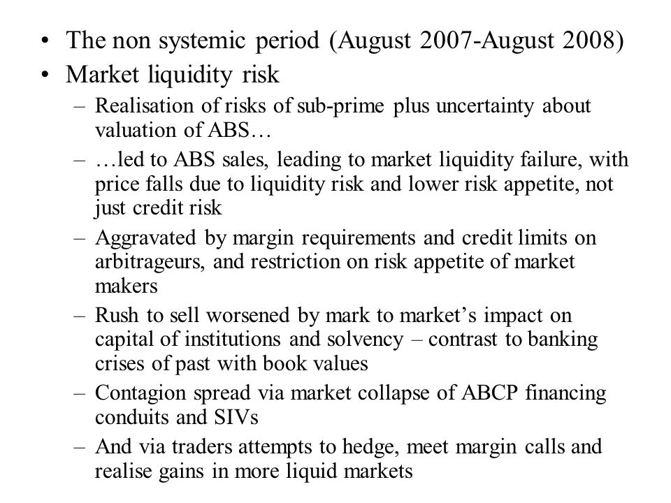 The non systemic period (August 2007-August 2008) Market liquidity risk –Realisation of risks of sub-prime plus uncertainty about valuation of ABS… –…led to ABS sales, leading to market liquidity failure, with price falls due to liquidity risk and lower risk appetite, not just credit risk –Aggravated by margin requirements and credit limits on arbitrageurs, and restriction on risk appetite of market makers –Rush to sell worsened by mark to market's impact on capital of institutions and solvency – contrast to banking crises of past with book values –Contagion spread via market collapse of ABCP financing conduits and SIVs –And via traders attempts to hedge, meet margin calls and realise gains in more liquid markets