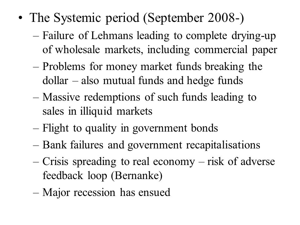 The Systemic period (September 2008-) –Failure of Lehmans leading to complete drying-up of wholesale markets, including commercial paper –Problems for money market funds breaking the dollar – also mutual funds and hedge funds –Massive redemptions of such funds leading to sales in illiquid markets –Flight to quality in government bonds –Bank failures and government recapitalisations –Crisis spreading to real economy – risk of adverse feedback loop (Bernanke) –Major recession has ensued