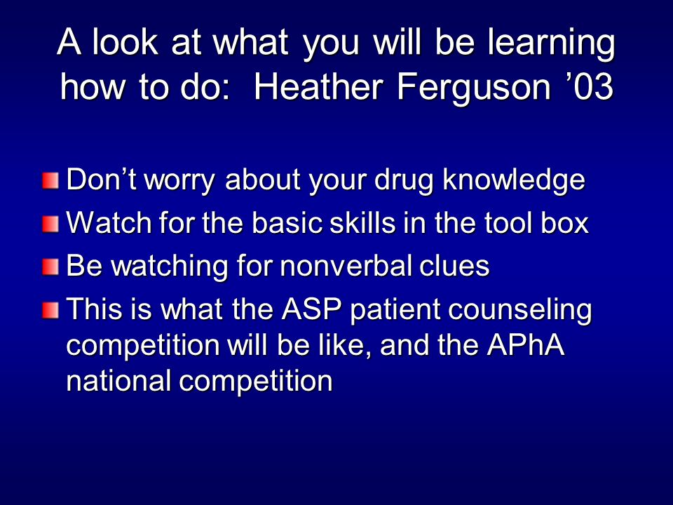A look at what you will be learning how to do: Heather Ferguson '03 Don't worry about your drug knowledge Watch for the basic skills in the tool box Be watching for nonverbal clues This is what the ASP patient counseling competition will be like, and the APhA national competition