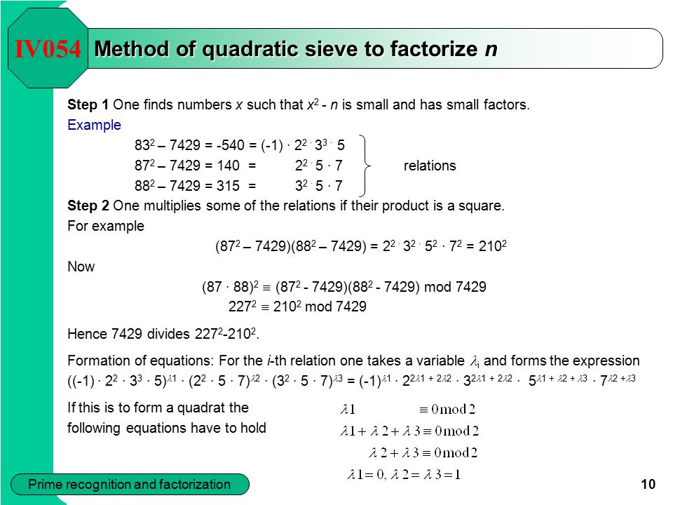 10 Prime recognition and factorization Method of quadratic sieve to factorize n Step 1 One finds numbers x such that x 2 - n is small and has small factors.