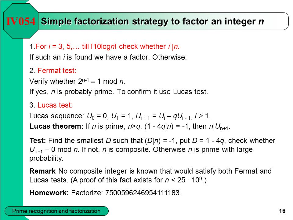 16 Prime recognition and factorization Simple factorization strategy to factor an integer n 1.For i = 3, 5,… till [10logn] check whether i |n.