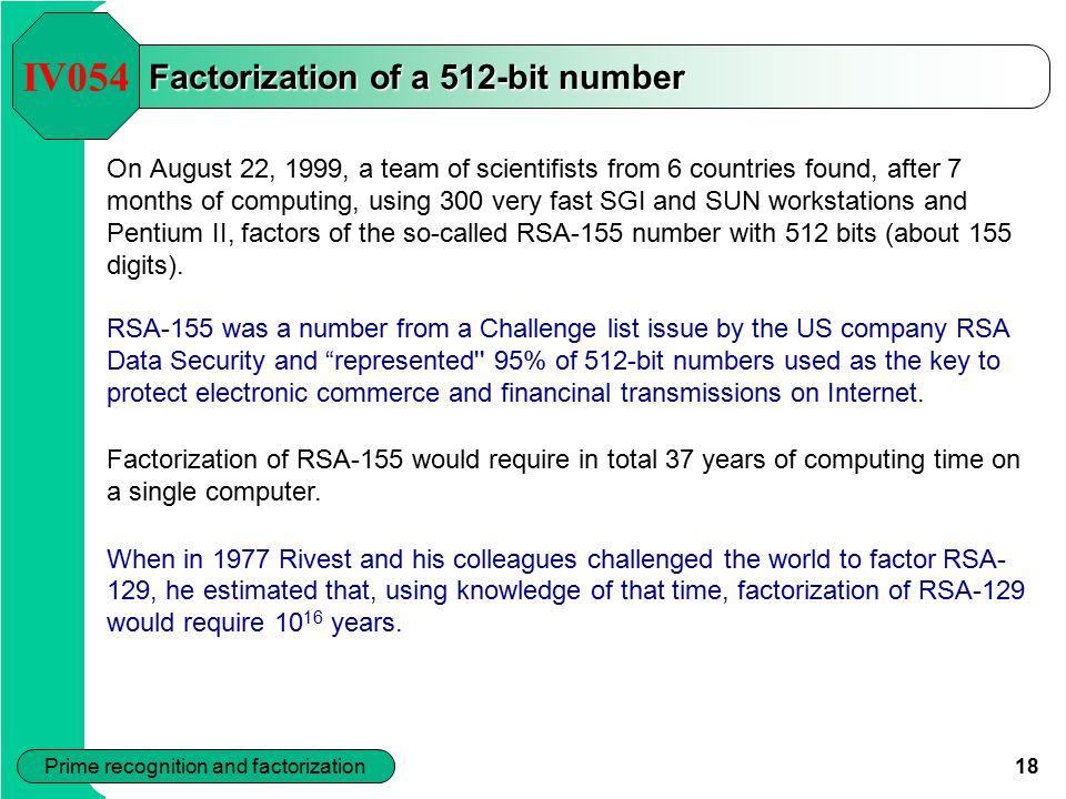 18 Prime recognition and factorization Factorization of a 512-bit number On August 22, 1999, a team of scientifists from 6 countries found, after 7 months of computing, using 300 very fast SGI and SUN workstations and Pentium II, factors of the so-called RSA-155 number with 512 bits (about 155 digits).