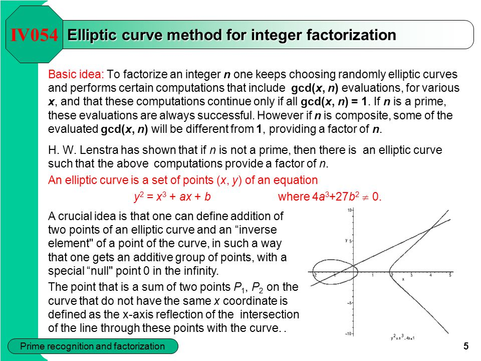 5 Prime recognition and factorization Basic idea: To factorize an integer n one keeps choosing randomly elliptic curves and performs certain computations that include gcd(x, n) evaluations, for various x, and that these computations continue only if all gcd(x, n) = 1.