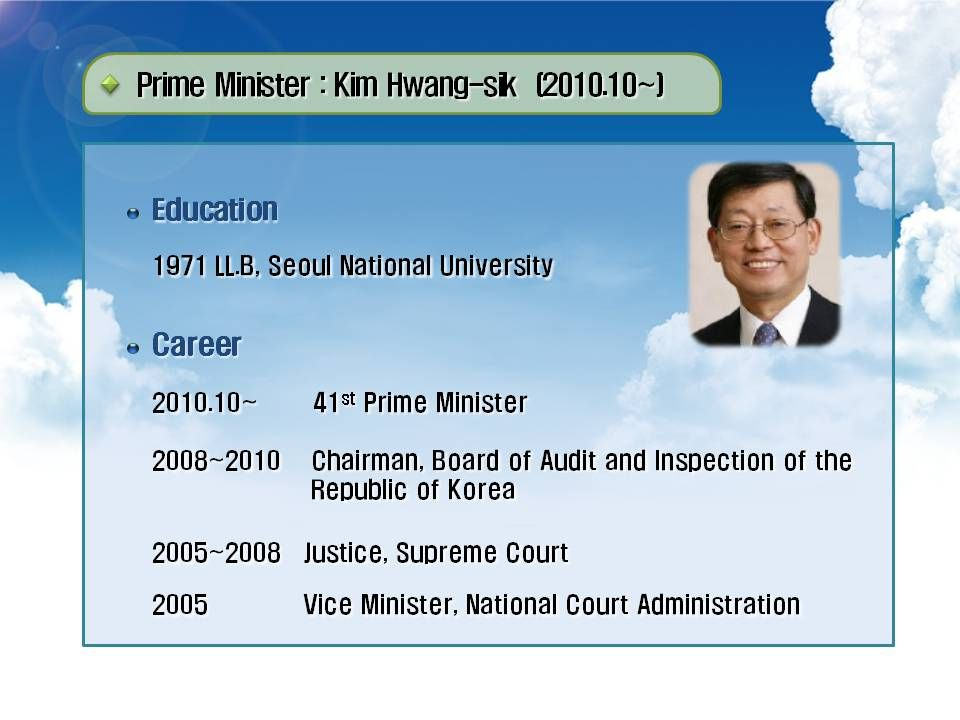 Prime Minister : Kim Hwang-sik (2010.10~) Education Career 1971 LL.B, Seoul National University 2010.10~ 41 st Prime Minister 2008~2010 Chairman, Board of Audit and Inspection of the Republic of Korea 2008~2010 Chairman, Board of Audit and Inspection of the Republic of Korea 2005~2008 Justice, Supreme Court 2005 Vice Minister, National Court Administration