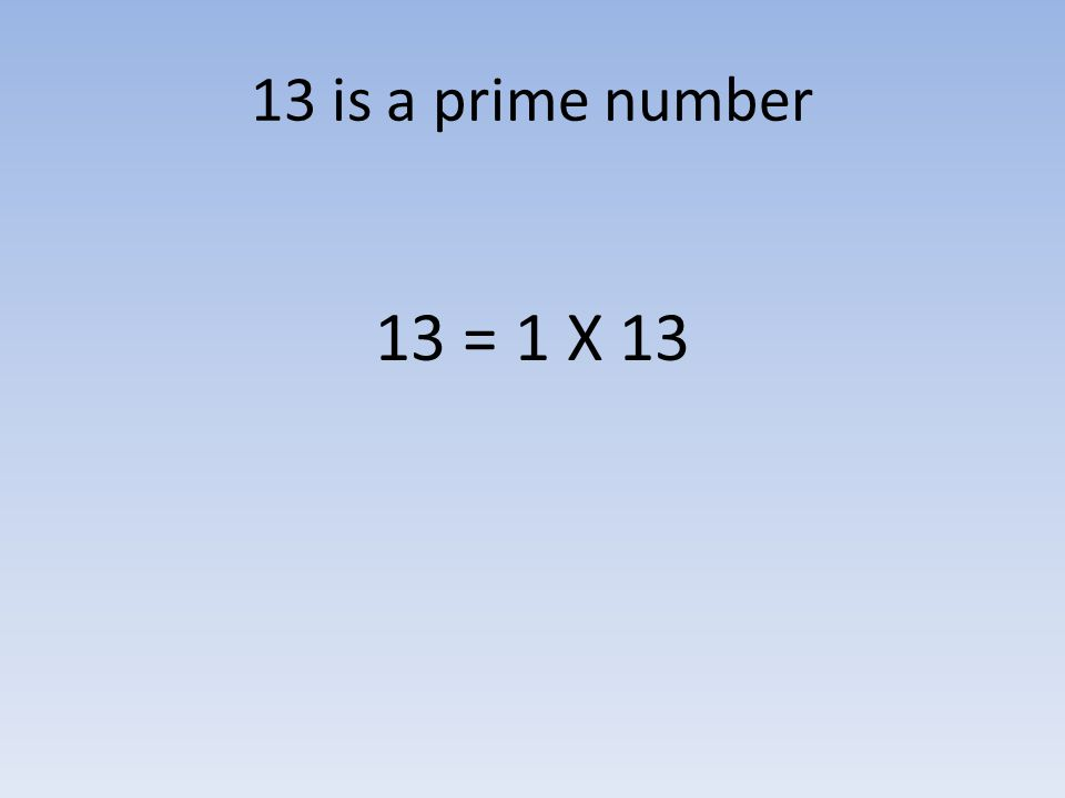 13 is a prime number 13 = 1 X 13