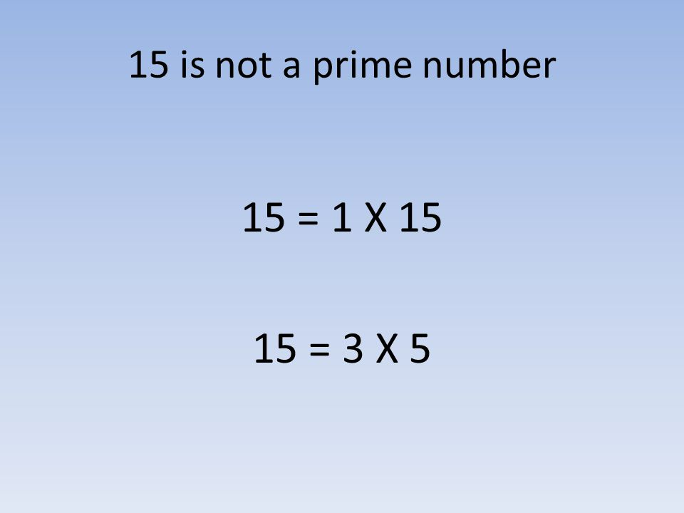 15 is not a prime number 15 = 1 X 15 15 = 3 X 5