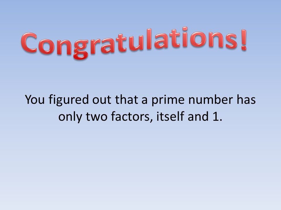 You figured out that a prime number has only two factors, itself and 1.
