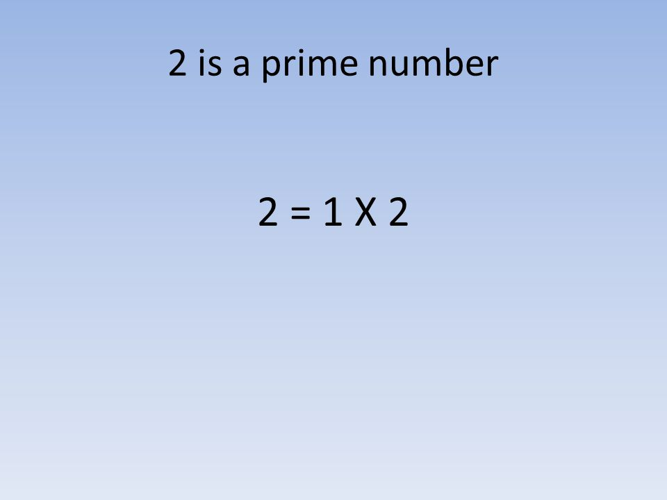 2 is a prime number 2 = 1 X 2