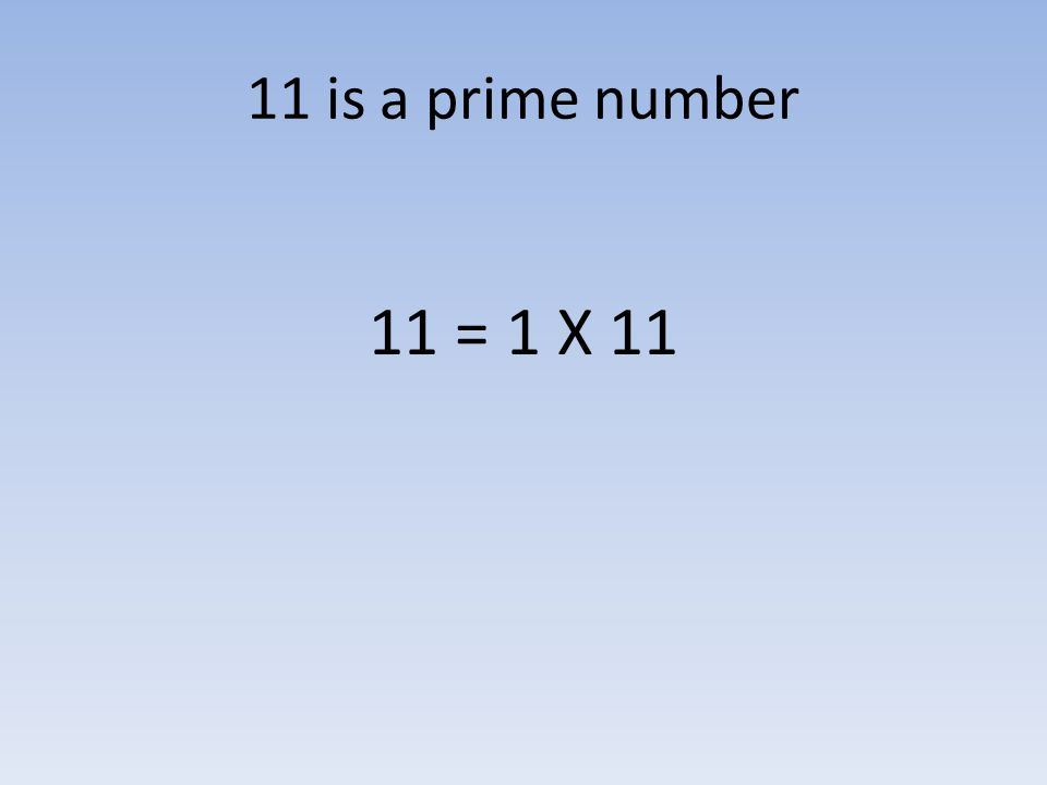 11 is a prime number 11 = 1 X 11