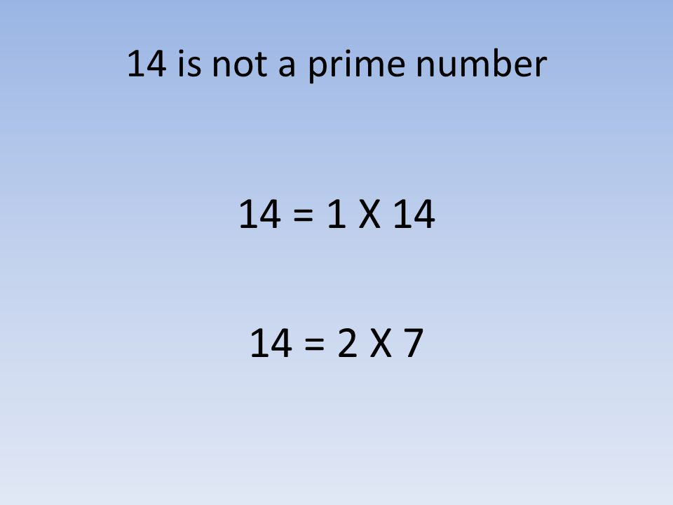 14 is not a prime number 14 = 1 X 14 14 = 2 X 7