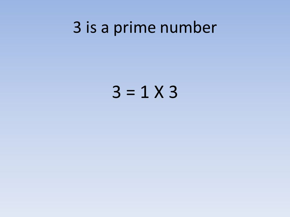 3 is a prime number 3 = 1 X 3