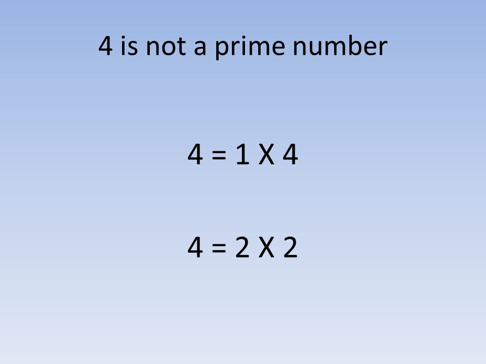4 is not a prime number 4 = 1 X 4 4 = 2 X 2