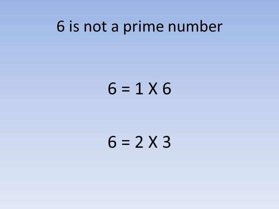 6 is not a prime number 6 = 1 X 6 6 = 2 X 3