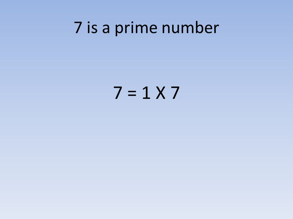 7 is a prime number 7 = 1 X 7