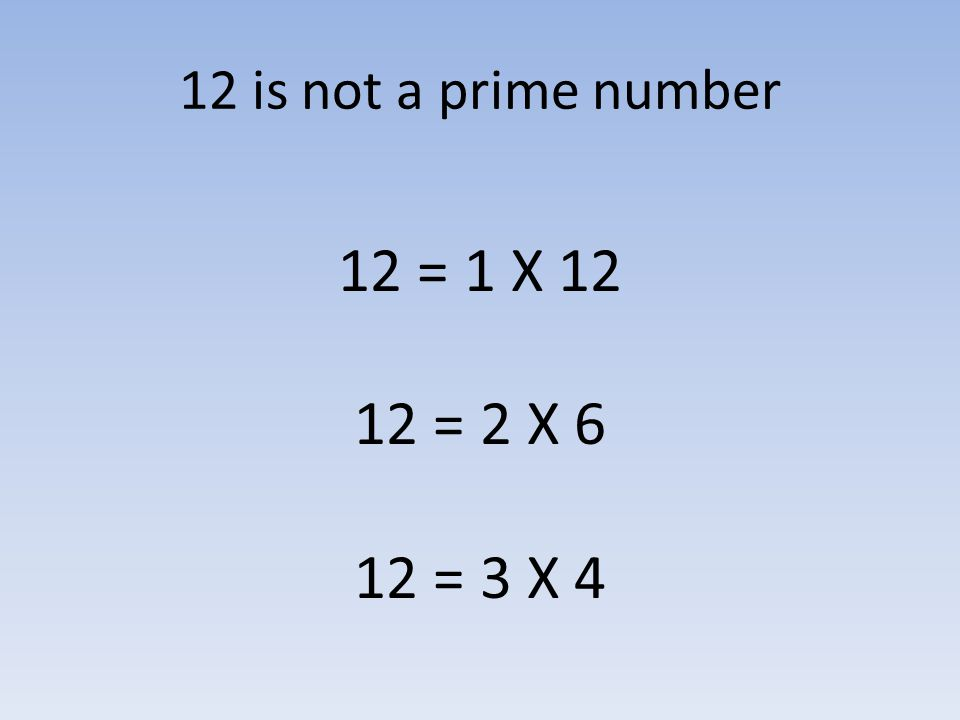 12 is not a prime number 12 = 1 X 12 12 = 2 X 6 12 = 3 X 4