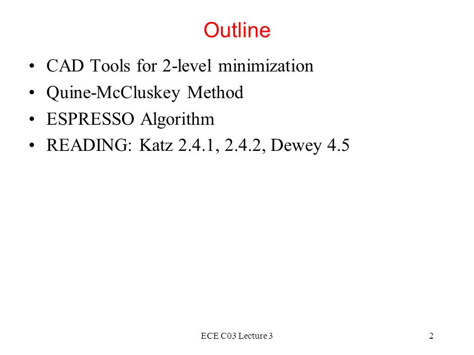 ECE C03 Lecture 32 Outline CAD Tools for 2-level minimization Quine-McCluskey Method ESPRESSO Algorithm READING: Katz 2.4.1, 2.4.2, Dewey 4.5