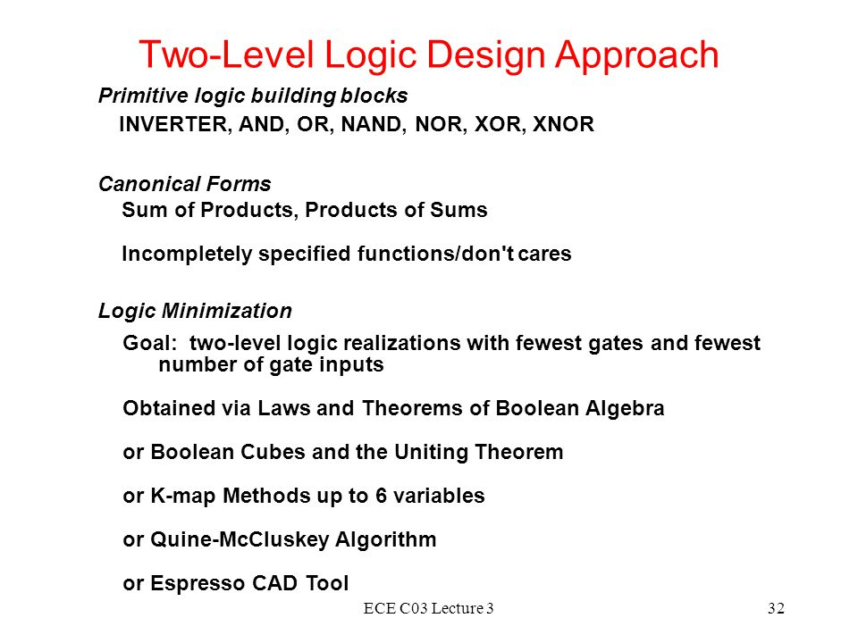 ECE C03 Lecture 332 Two-Level Logic Design Approach Primitive logic building blocks INVERTER, AND, OR, NAND, NOR, XOR, XNOR Canonical Forms Sum of Products, Products of Sums Incompletely specified functions/don t cares Logic Minimization Goal: two-level logic realizations with fewest gates and fewest number of gate inputs Obtained via Laws and Theorems of Boolean Algebra or Boolean Cubes and the Uniting Theorem or K-map Methods up to 6 variables or Quine-McCluskey Algorithm or Espresso CAD Tool