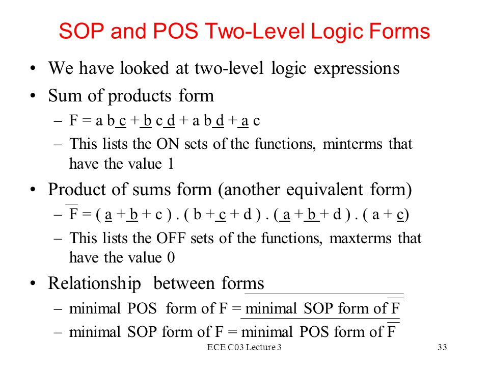 ECE C03 Lecture 333 SOP and POS Two-Level Logic Forms We have looked at two-level logic expressions Sum of products form –F = a b c + b c d + a b d + a c –This lists the ON sets of the functions, minterms that have the value 1 Product of sums form (another equivalent form) –F = ( a + b + c ).