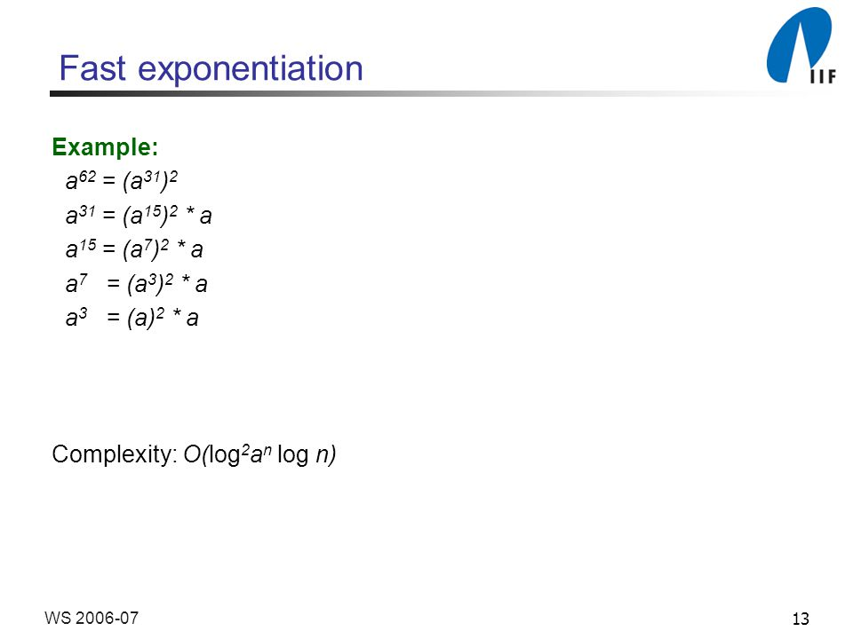 13WS 2006-07 Fast exponentiation Example: a 62 = (a 31 ) 2 a 31 = (a 15 ) 2 * a a 15 = (a 7 ) 2 * a a 7 = (a 3 ) 2 * a a 3 = (a) 2 * a Complexity: O(l