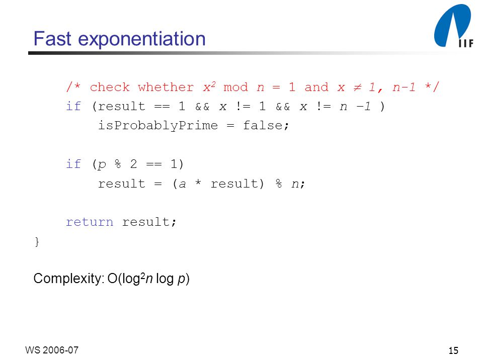 15WS 2006-07 Fast exponentiation /* check whether x 2 mod n = 1 and x  1, n-1 */ if (result == 1 && x != 1 && x != n –1 ) isProbablyPrime = false; if (p % 2 == 1) result = (a * result) % n; return result; } Complexity: O(log 2 n log p)