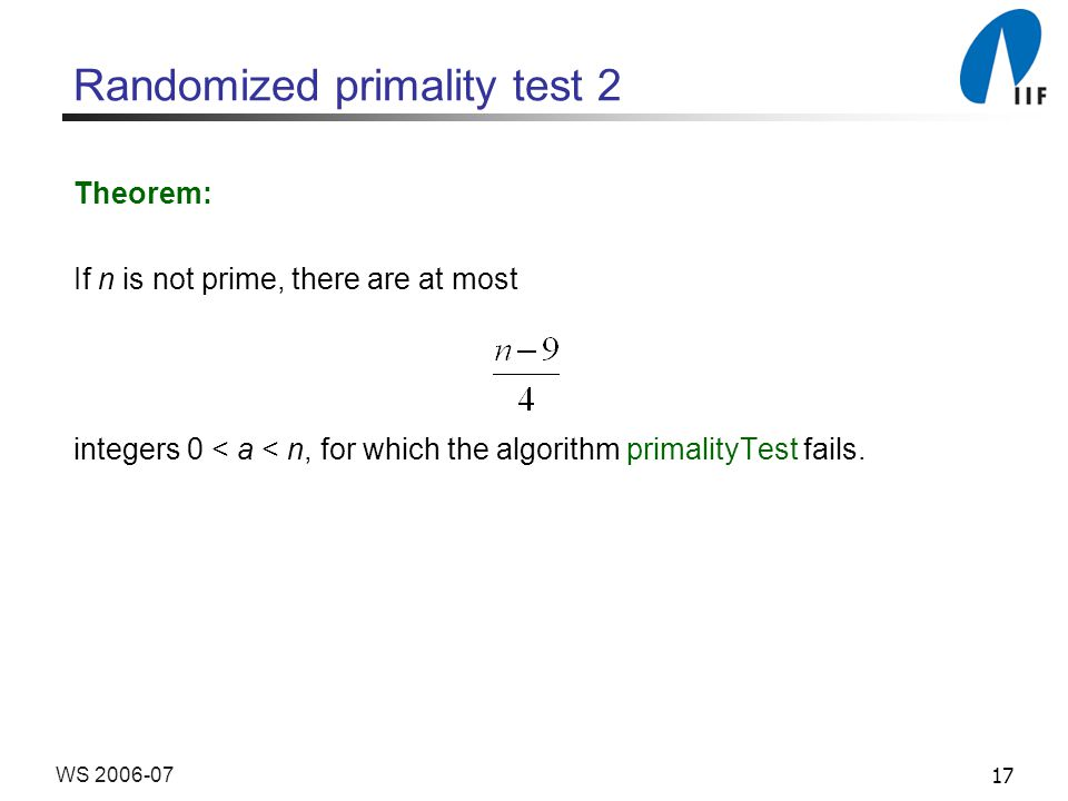 17WS 2006-07 Randomized primality test 2 Theorem: If n is not prime, there are at most integers 0 < a < n, for which the algorithm primalityTest fails.