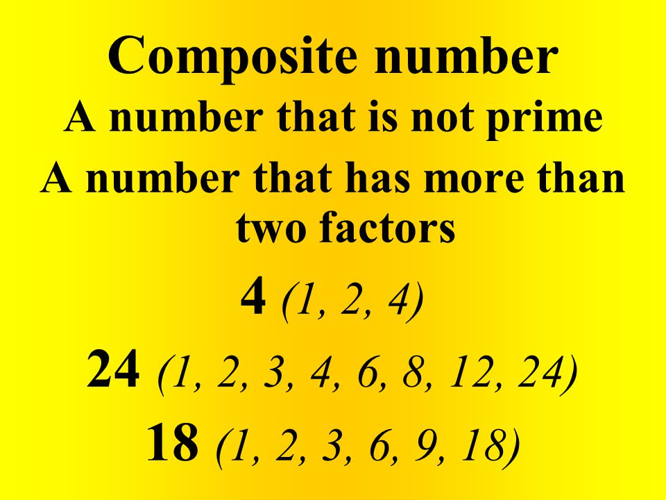 Composite number A number that is not prime A number that has more than two factors 4 (1, 2, 4) 24 (1, 2, 3, 4, 6, 8, 12, 24) 18 (1, 2, 3, 6, 9, 18)