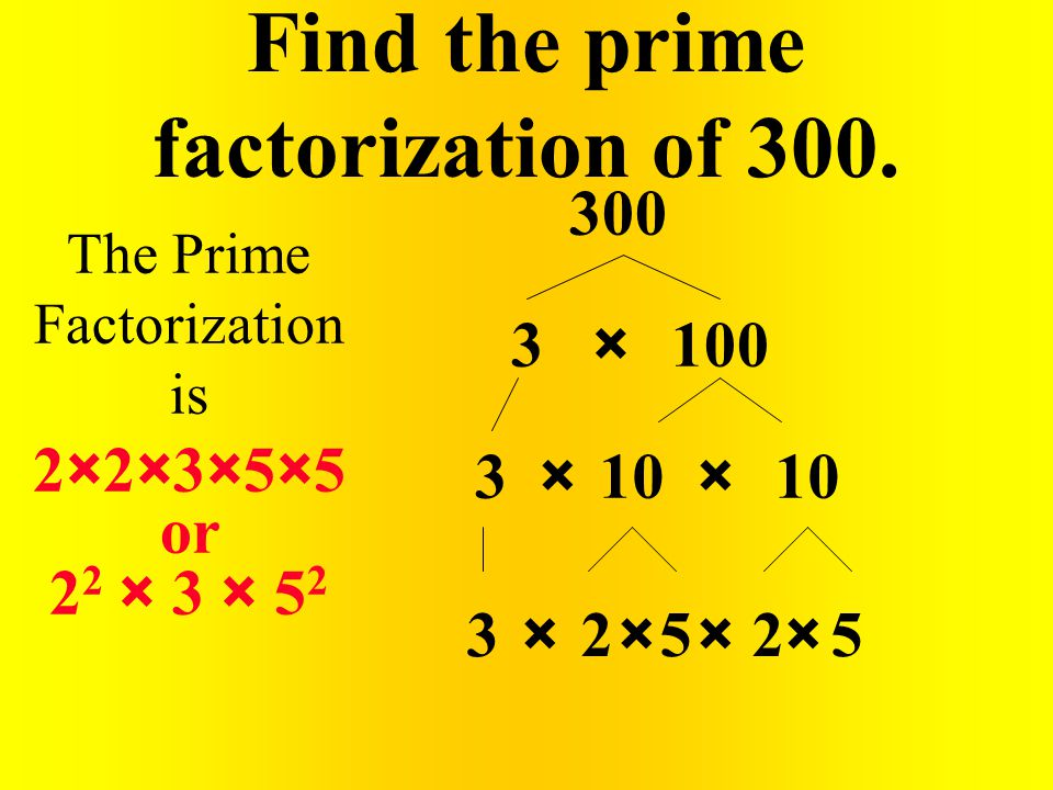 Find the prime factorization of 300. 300 3100 10 25253 × × ×××× × The Prime Factorization is 2×2×3×5×5 or 2 2 × 3 × 5 2 3