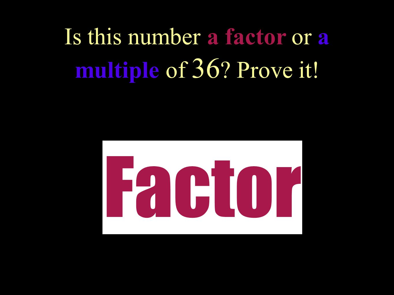Is this number a factor or a multiple of 18 ? Prove it! 6 Factor