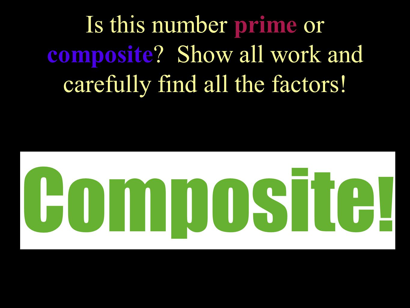 Is this number prime or composite? Show all work and carefully find all the factors! 17 Prime !